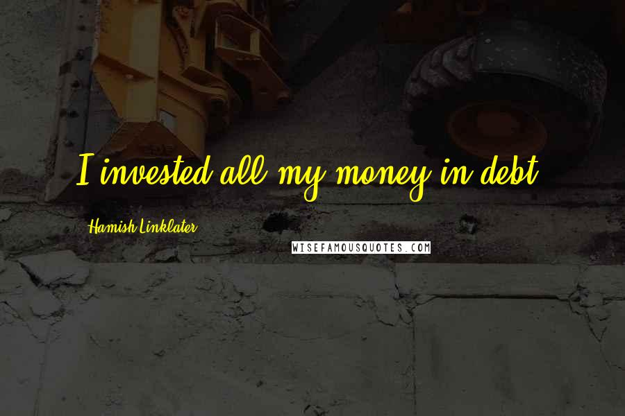 Hamish Linklater quotes: I invested all my money in debt.