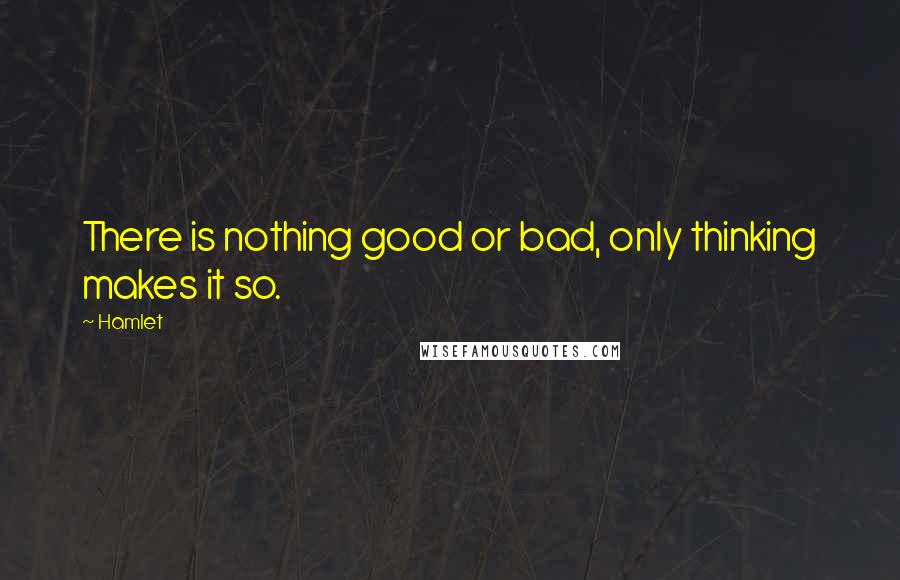 Hamlet quotes: There is nothing good or bad, only thinking makes it so.