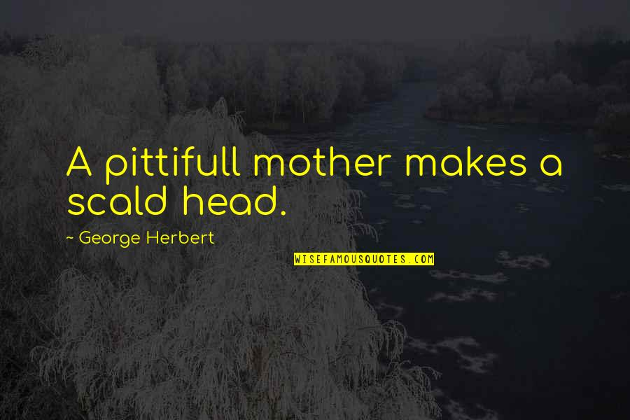 Hamlet Revenge Explained Quotes By George Herbert: A pittifull mother makes a scald head.
