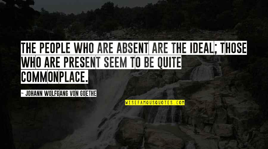 Hamlet Revenge Explained Quotes By Johann Wolfgang Von Goethe: The people who are absent are the ideal;