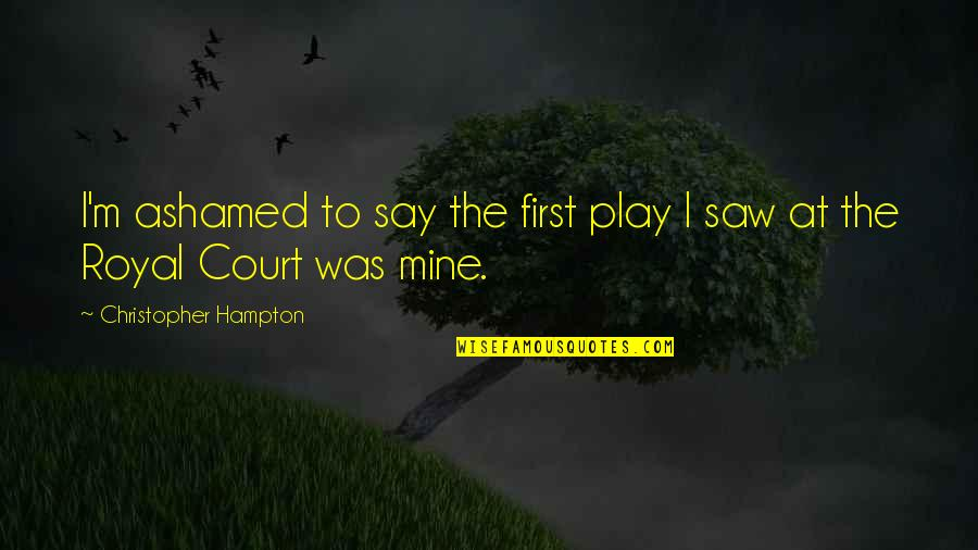 Hampton Court Quotes By Christopher Hampton: I'm ashamed to say the first play I