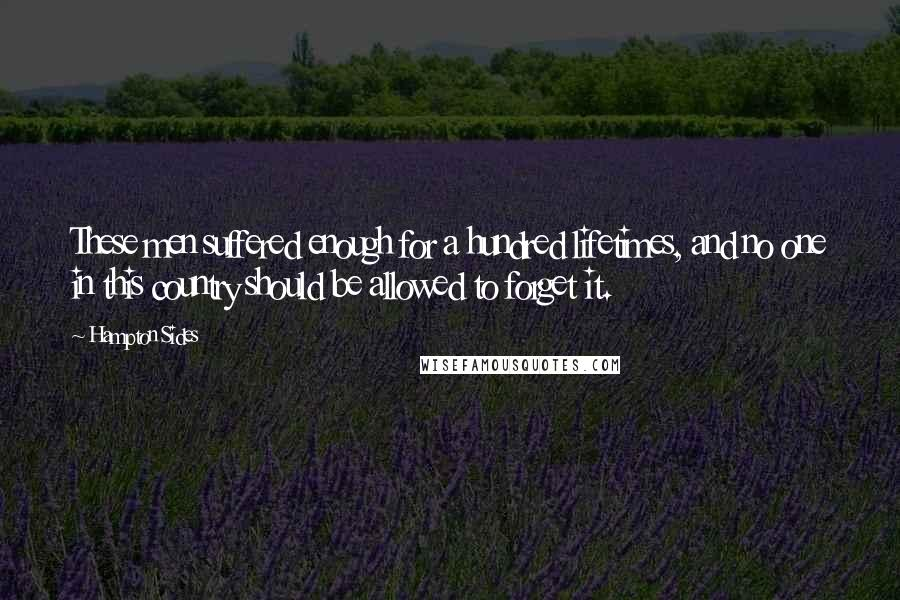 Hampton Sides quotes: These men suffered enough for a hundred lifetimes, and no one in this country should be allowed to forget it.