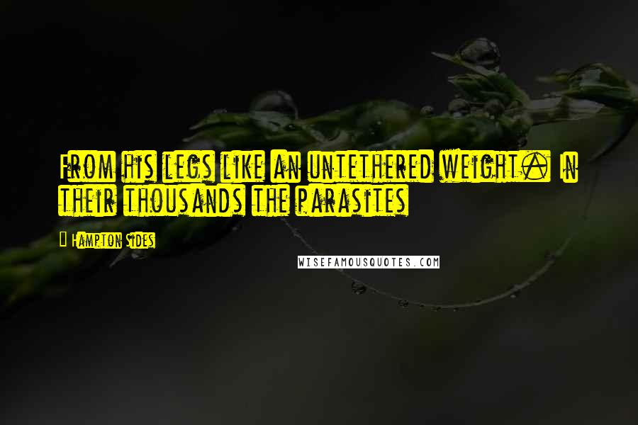 Hampton Sides quotes: From his legs like an untethered weight. In their thousands the parasites