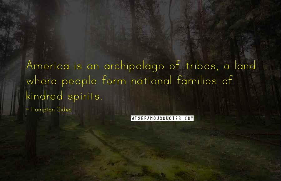 Hampton Sides quotes: America is an archipelago of tribes, a land where people form national families of kindred spirits.
