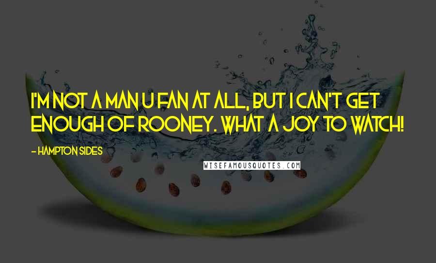 Hampton Sides quotes: I'm not a Man U fan at all, but I can't get enough of Rooney. What a joy to watch!