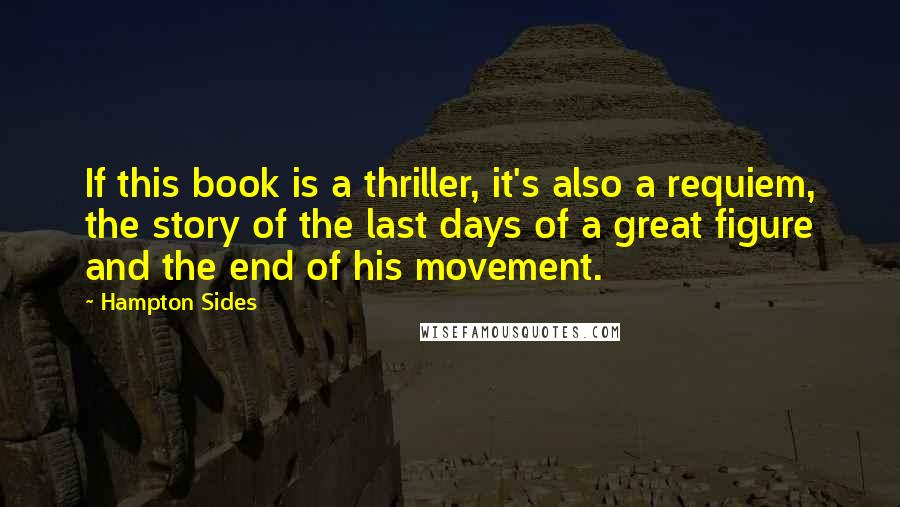 Hampton Sides quotes: If this book is a thriller, it's also a requiem, the story of the last days of a great figure and the end of his movement.