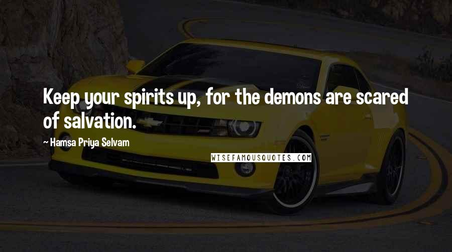 Hamsa Priya Selvam quotes: Keep your spirits up, for the demons are scared of salvation.