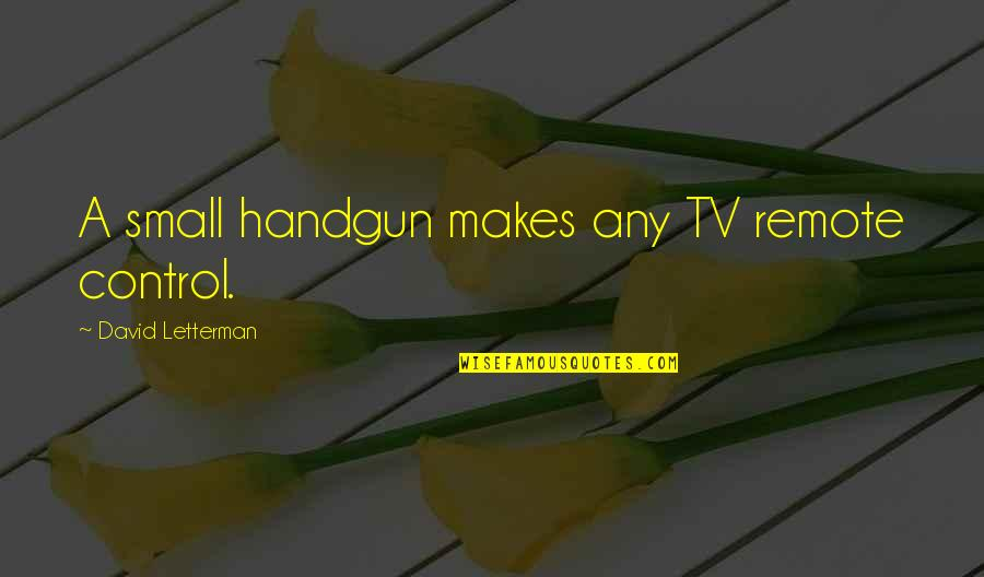 Handgun Quotes By David Letterman: A small handgun makes any TV remote control.