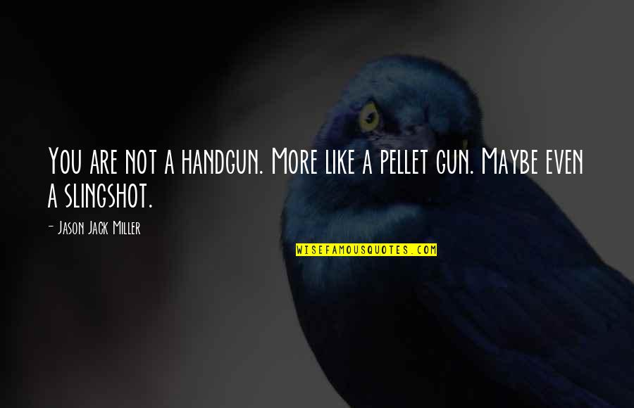 Handgun Quotes By Jason Jack Miller: You are not a handgun. More like a