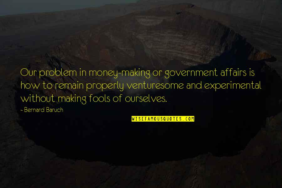 Handing Over The Reins Quotes By Bernard Baruch: Our problem in money-making or government affairs is
