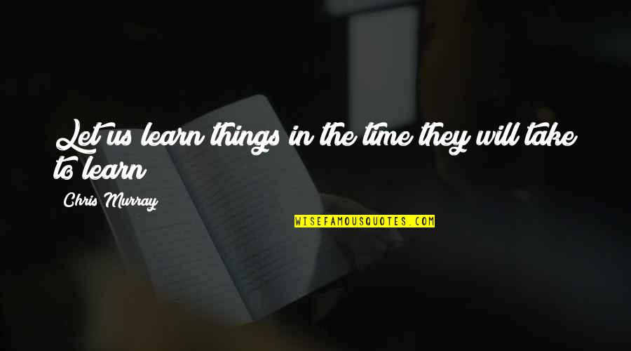 Handing Over The Reins Quotes By Chris Murray: Let us learn things in the time they