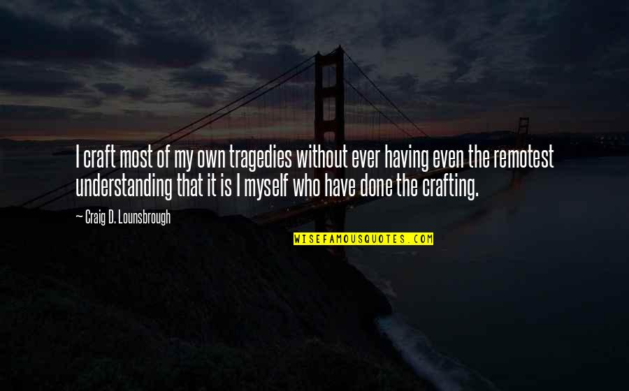 Handing Over The Reins Quotes By Craig D. Lounsbrough: I craft most of my own tragedies without