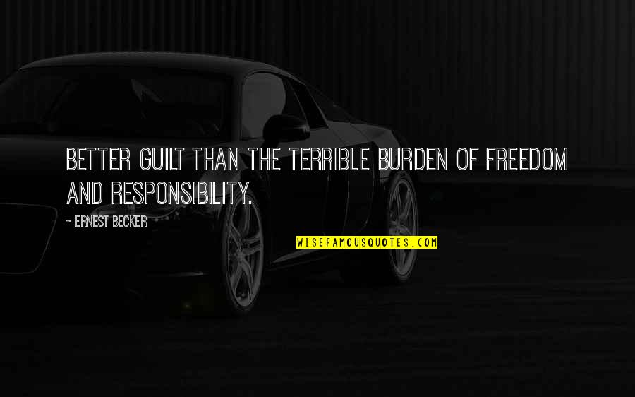 Handing Over The Reins Quotes By Ernest Becker: Better guilt than the terrible burden of freedom