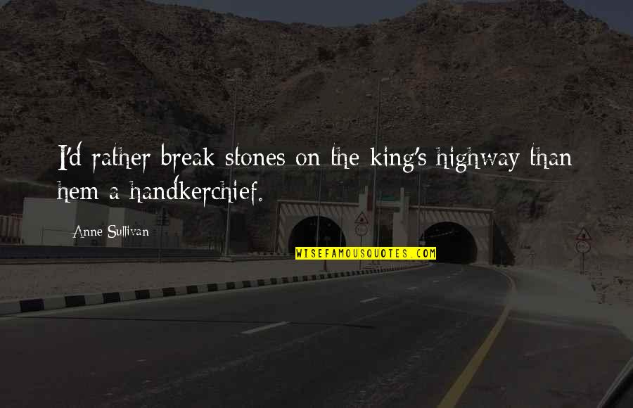 Handkerchief Quotes By Anne Sullivan: I'd rather break stones on the king's highway