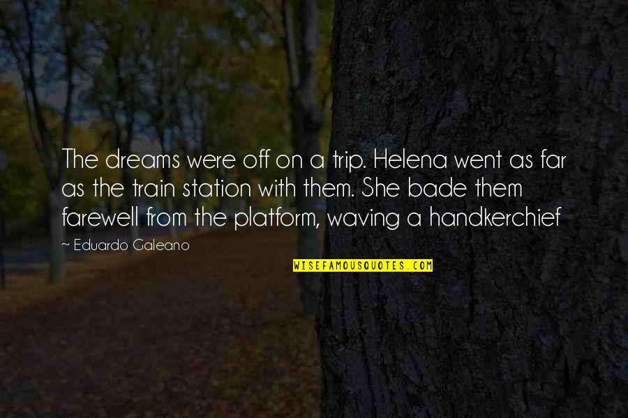 Handkerchief Quotes By Eduardo Galeano: The dreams were off on a trip. Helena