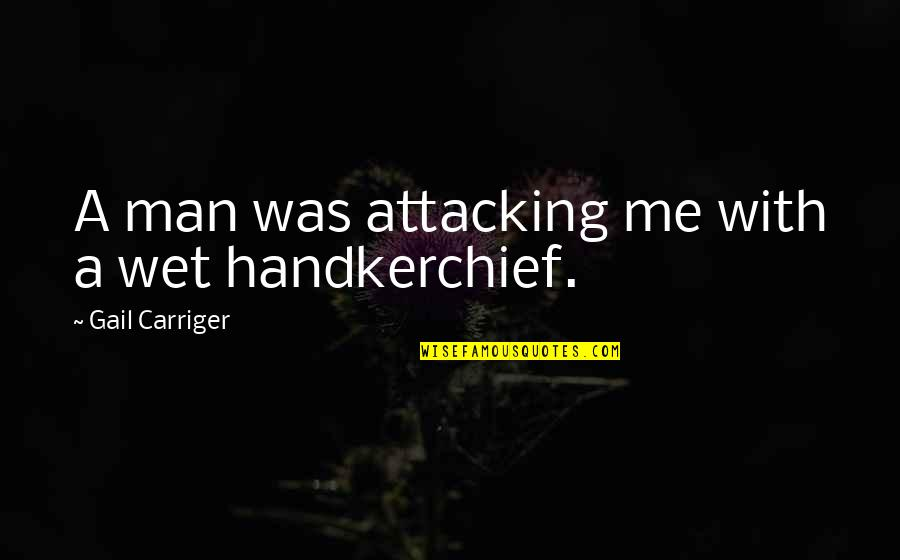 Handkerchief Quotes By Gail Carriger: A man was attacking me with a wet