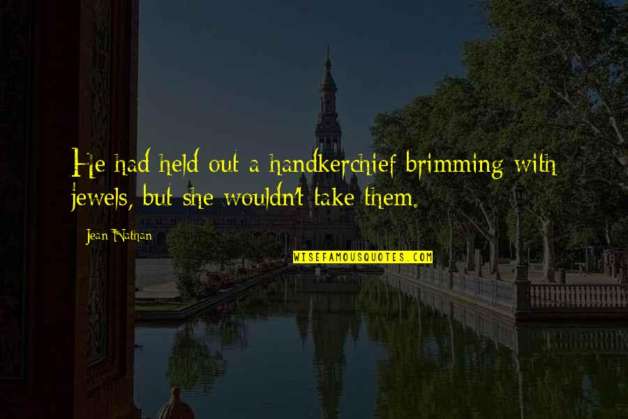 Handkerchief Quotes By Jean Nathan: He had held out a handkerchief brimming with