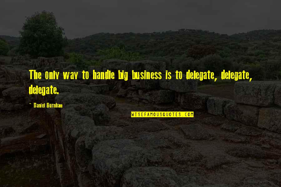 Handle Business Quotes By Daniel Burnham: The only way to handle big business is