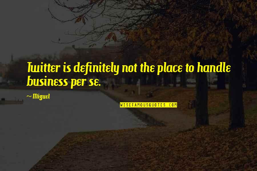 Handle Business Quotes By Miguel: Twitter is definitely not the place to handle