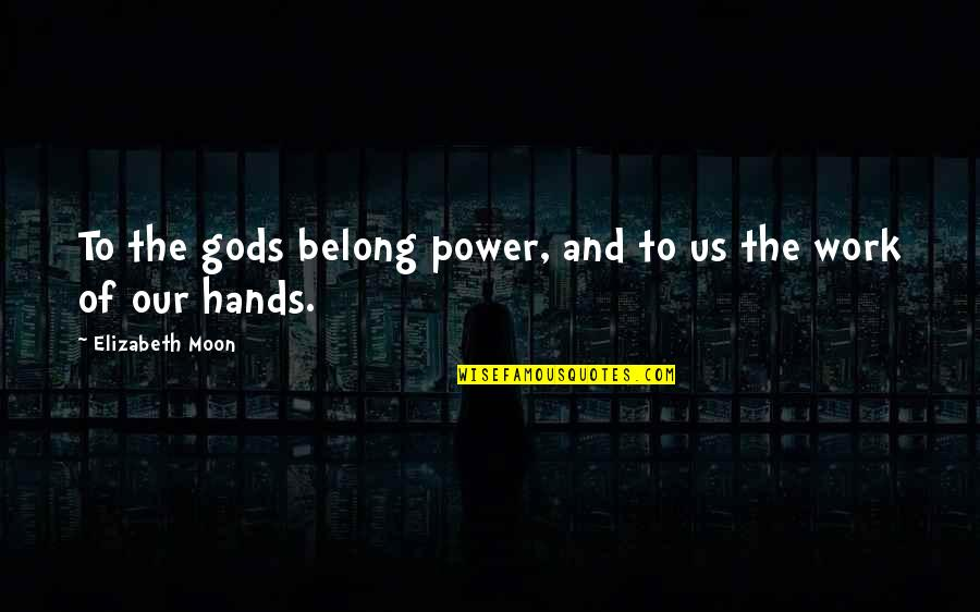 Hands And Work Quotes By Elizabeth Moon: To the gods belong power, and to us
