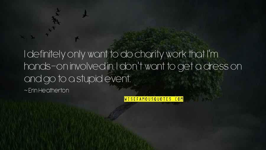 Hands And Work Quotes By Erin Heatherton: I definitely only want to do charity work