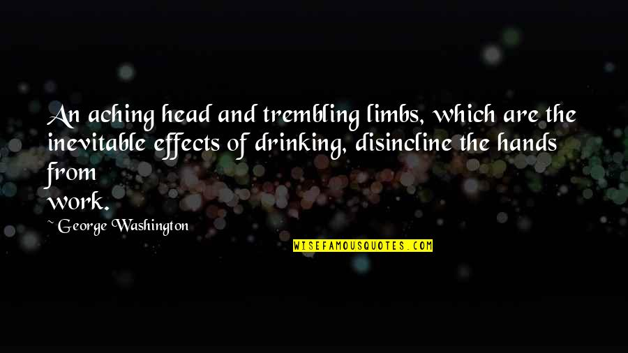 Hands And Work Quotes By George Washington: An aching head and trembling limbs, which are