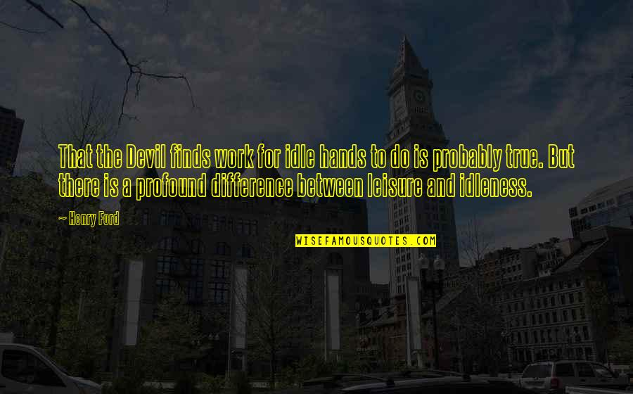Hands And Work Quotes By Henry Ford: That the Devil finds work for idle hands