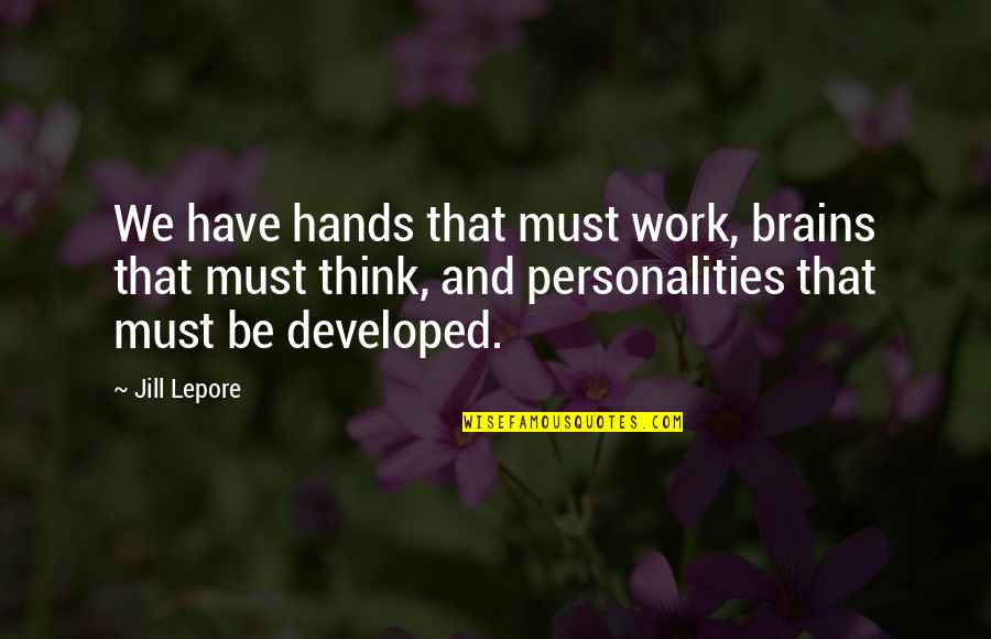 Hands And Work Quotes By Jill Lepore: We have hands that must work, brains that