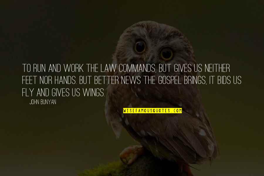 Hands And Work Quotes By John Bunyan: To run and work the law commands, but