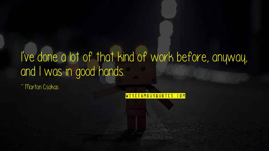 Hands And Work Quotes By Marton Csokas: I've done a lot of that kind of