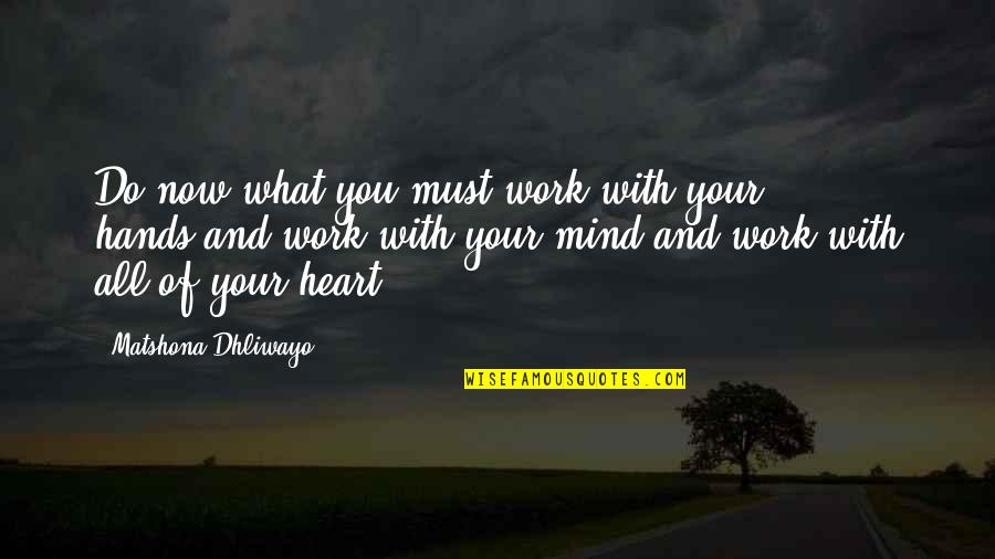 Hands And Work Quotes By Matshona Dhliwayo: Do now what you must,work with your hands,and