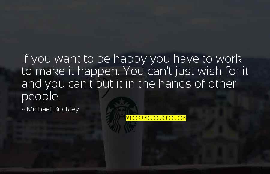 Hands And Work Quotes By Michael Buckley: If you want to be happy you have