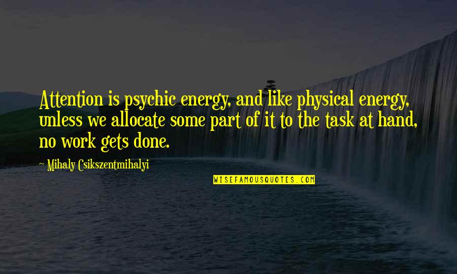 Hands And Work Quotes By Mihaly Csikszentmihalyi: Attention is psychic energy, and like physical energy,
