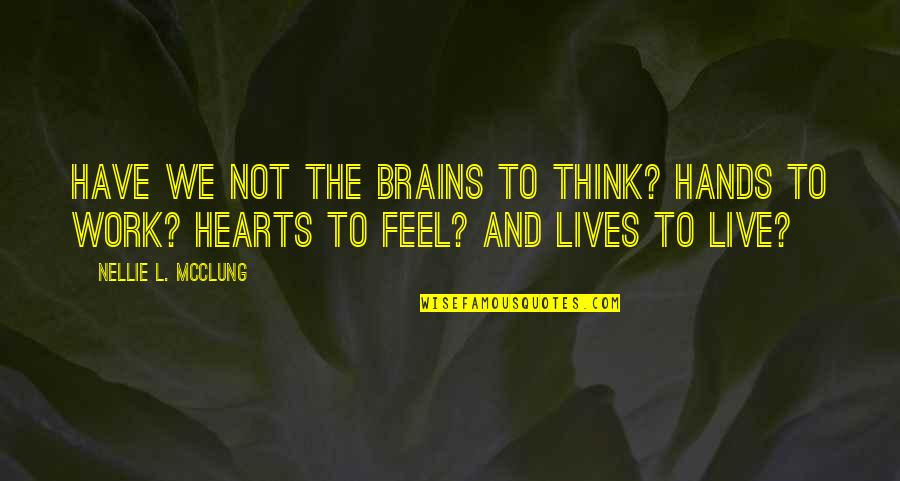 Hands And Work Quotes By Nellie L. McClung: Have we not the brains to think? Hands