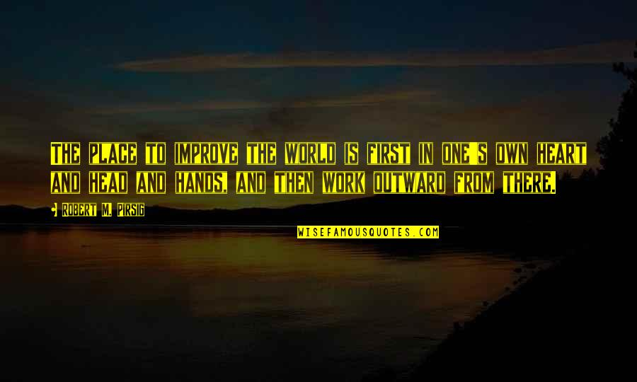 Hands And Work Quotes By Robert M. Pirsig: The place to improve the world is first