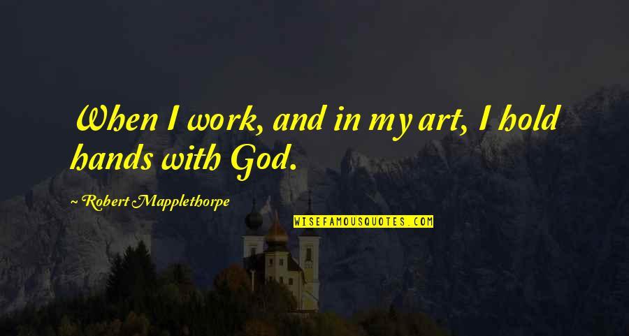Hands And Work Quotes By Robert Mapplethorpe: When I work, and in my art, I