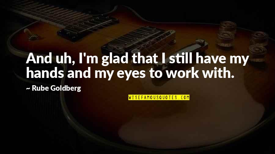 Hands And Work Quotes By Rube Goldberg: And uh, I'm glad that I still have