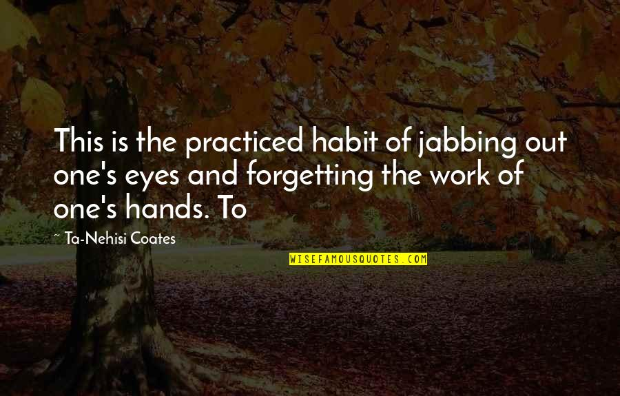 Hands And Work Quotes By Ta-Nehisi Coates: This is the practiced habit of jabbing out