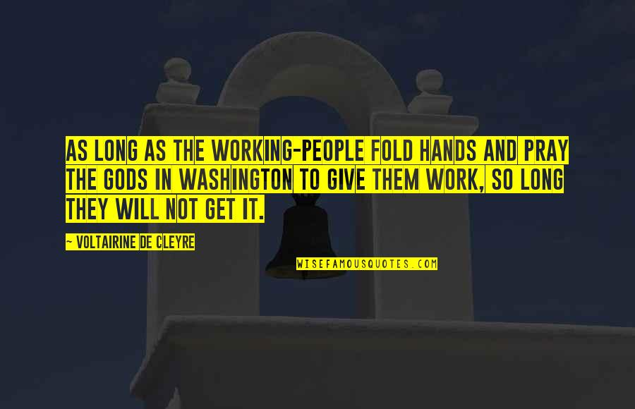 Hands And Work Quotes By Voltairine De Cleyre: As long as the working-people fold hands and