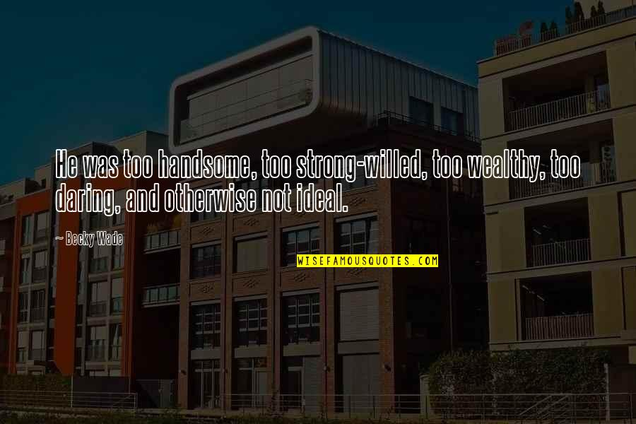 Handsome And Wealthy Quotes By Becky Wade: He was too handsome, too strong-willed, too wealthy,