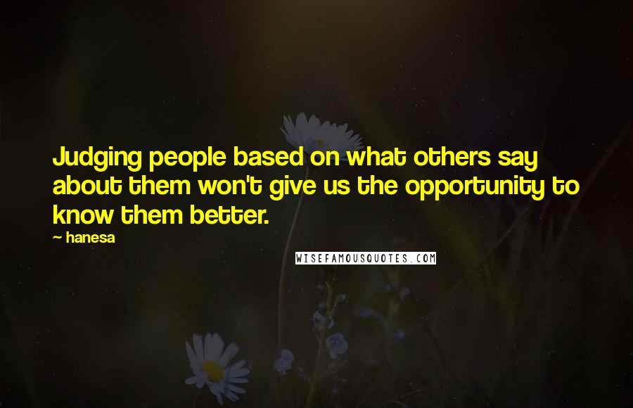 Hanesa quotes: Judging people based on what others say about them won't give us the opportunity to know them better.