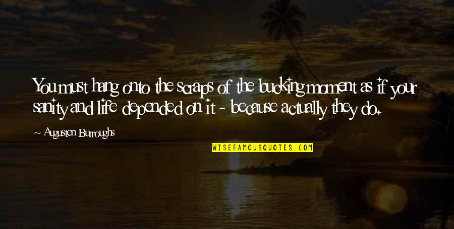 Hang On Quotes By Augusten Burroughs: You must hang onto the scraps of the