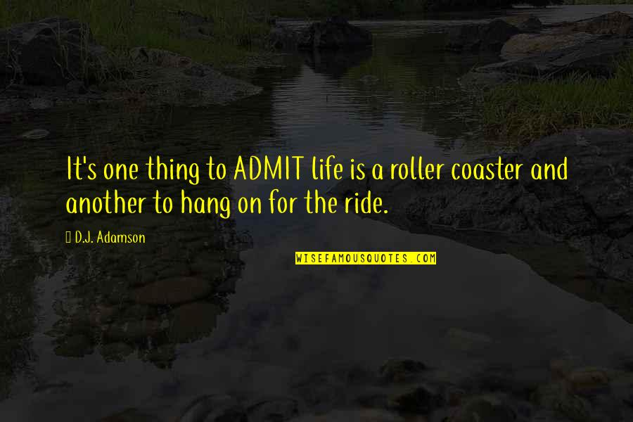 Hang On Quotes By D.J. Adamson: It's one thing to ADMIT life is a