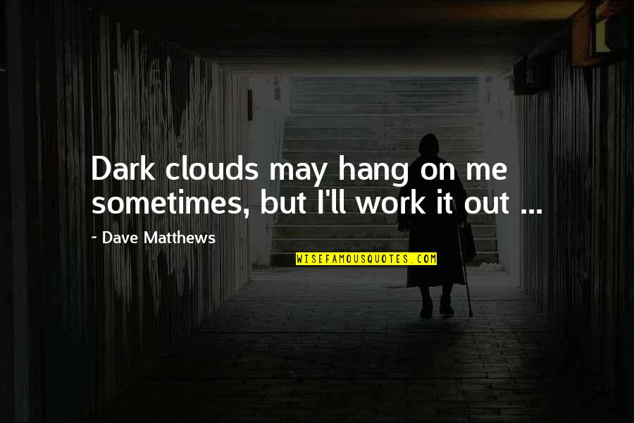 Hang On Quotes By Dave Matthews: Dark clouds may hang on me sometimes, but