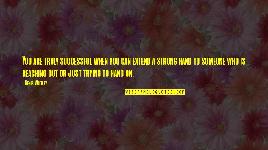 Hang On Quotes By Denis Waitley: You are truly successful when you can extend