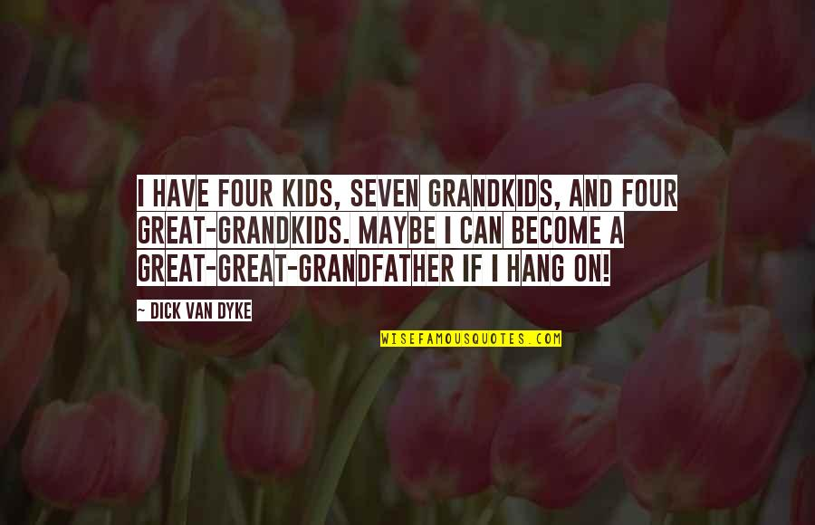 Hang On Quotes By Dick Van Dyke: I have four kids, seven grandkids, and four