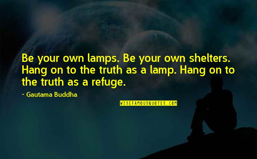 Hang On Quotes By Gautama Buddha: Be your own lamps. Be your own shelters.