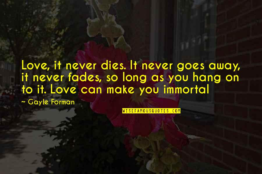 Hang On Quotes By Gayle Forman: Love, it never dies. It never goes away,