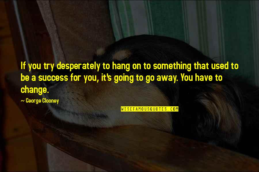 Hang On Quotes By George Clooney: If you try desperately to hang on to
