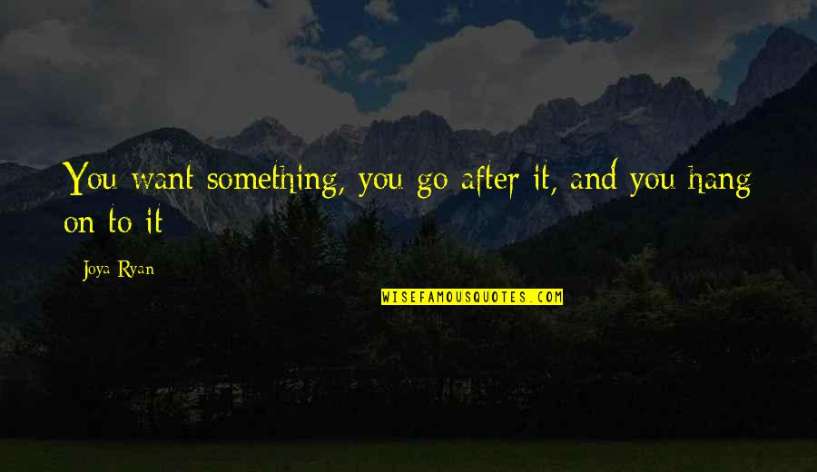 Hang On Quotes By Joya Ryan: You want something, you go after it, and